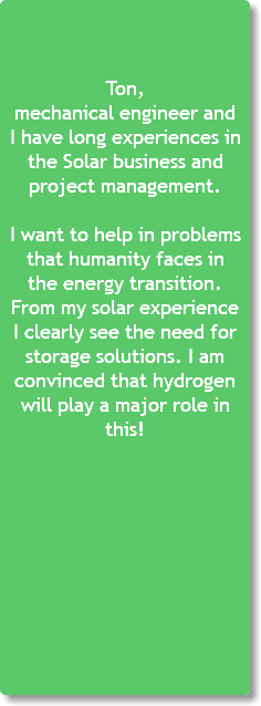 Ton, mechanical engineer and I have long experiences in the Solar business and project management. I want to help in problems that humanity faces in the energy transition. From my solar experience I clearly see the need for storage solutions. I am convinced that hydrogen will play a major role in this!