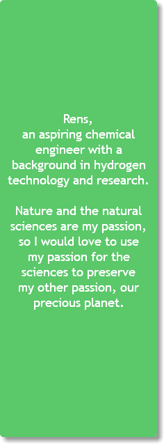 Rens, an aspiring chemical engineer with a background in hydrogen technology and research. Nature and the natural sciences are my passion, so I would love to use my passion for the sciences to preserve my other passion, our precious planet.