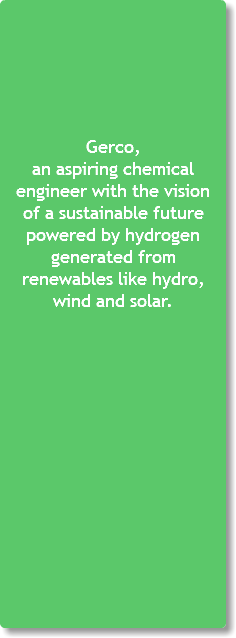 Gerco, an aspiring chemical engineer with the vision of a sustainable future powered by hydrogen generated from renewables like hydro, wind and solar.